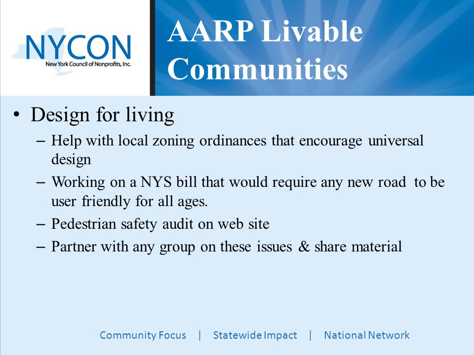 Community Focus | Statewide Impact | National Network AARP Livable Communities Design for living – Help with local zoning ordinances that encourage universal design – Working on a NYS bill that would require any new road to be user friendly for all ages.
