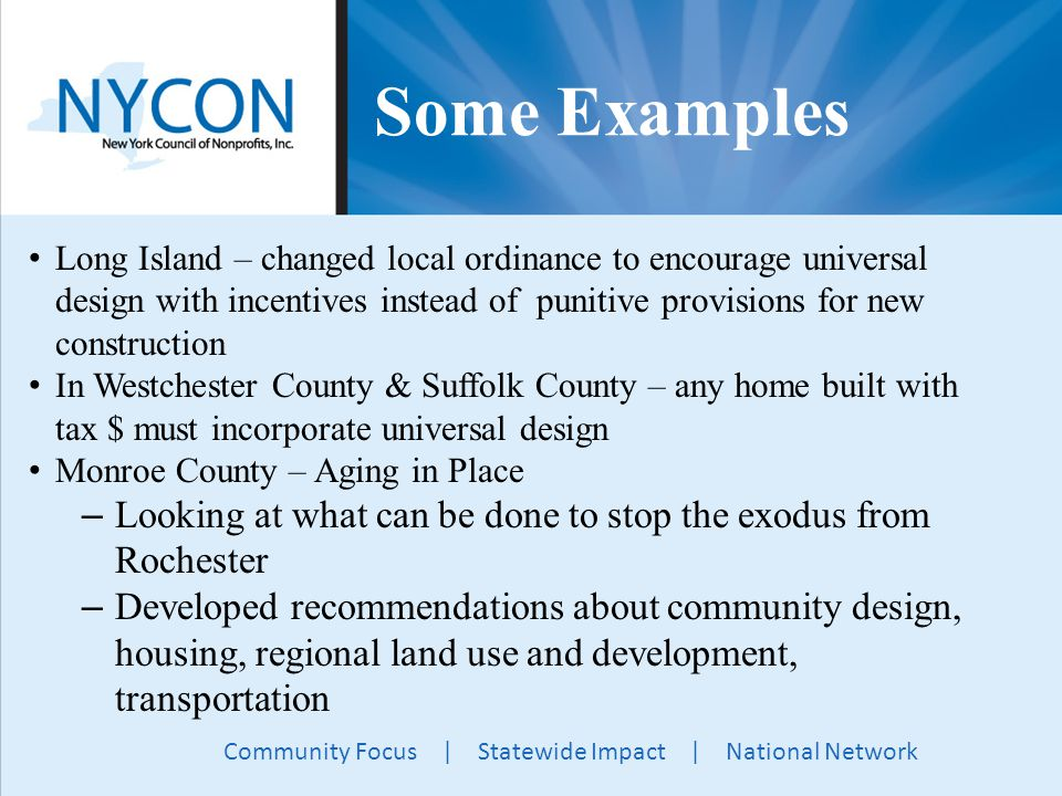 Community Focus | Statewide Impact | National Network Some Examples Long Island – changed local ordinance to encourage universal design with incentives instead of punitive provisions for new construction In Westchester County & Suffolk County – any home built with tax $ must incorporate universal design Monroe County – Aging in Place – Looking at what can be done to stop the exodus from Rochester – Developed recommendations about community design, housing, regional land use and development, transportation