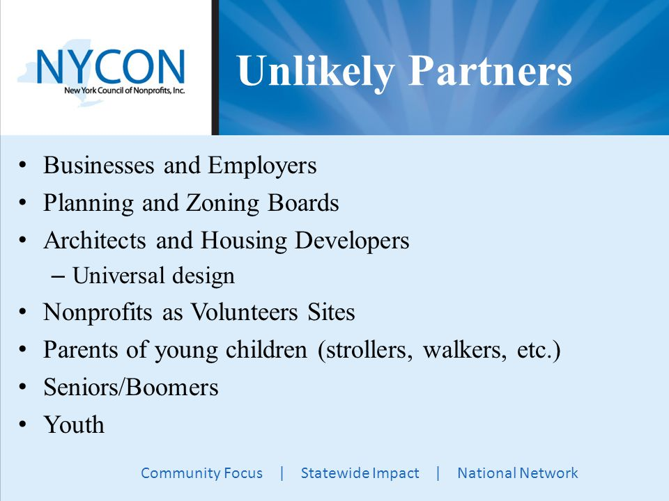 Community Focus | Statewide Impact | National Network Unlikely Partners Businesses and Employers Planning and Zoning Boards Architects and Housing Developers – Universal design Nonprofits as Volunteers Sites Parents of young children (strollers, walkers, etc.) Seniors/Boomers Youth