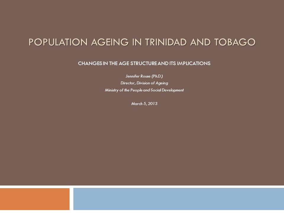Introduction  T&T's older persons (i.e., aged 60 yrs and over) represent 12% or 156,000 of the total population, of which 9% are over 65 yrs (CSO, 2011)  The elderly population is projected to be 17.7% in 2025 and expected to increase to 30.1% in 2050  Economic indicators reveal that institutional arrangements in the region are untenable to bear this exponential growth rate of seniors  A proactive approach is needed to address the challenge of population ageing