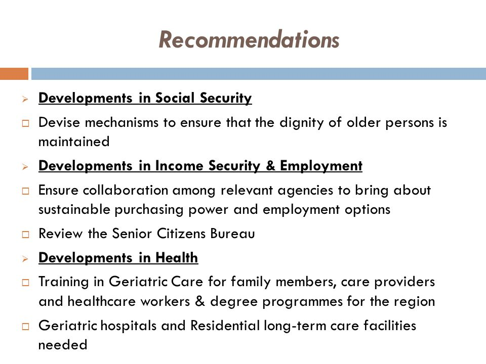  Developments in Social Security  Devise mechanisms to ensure that the dignity of older persons is maintained  Developments in Income Security & Employment  Ensure collaboration among relevant agencies to bring about sustainable purchasing power and employment options  Review the Senior Citizens Bureau  Developments in Health  Training in Geriatric Care for family members, care providers and healthcare workers & degree programmes for the region  Geriatric hospitals and Residential long-term care facilities needed Recommendations