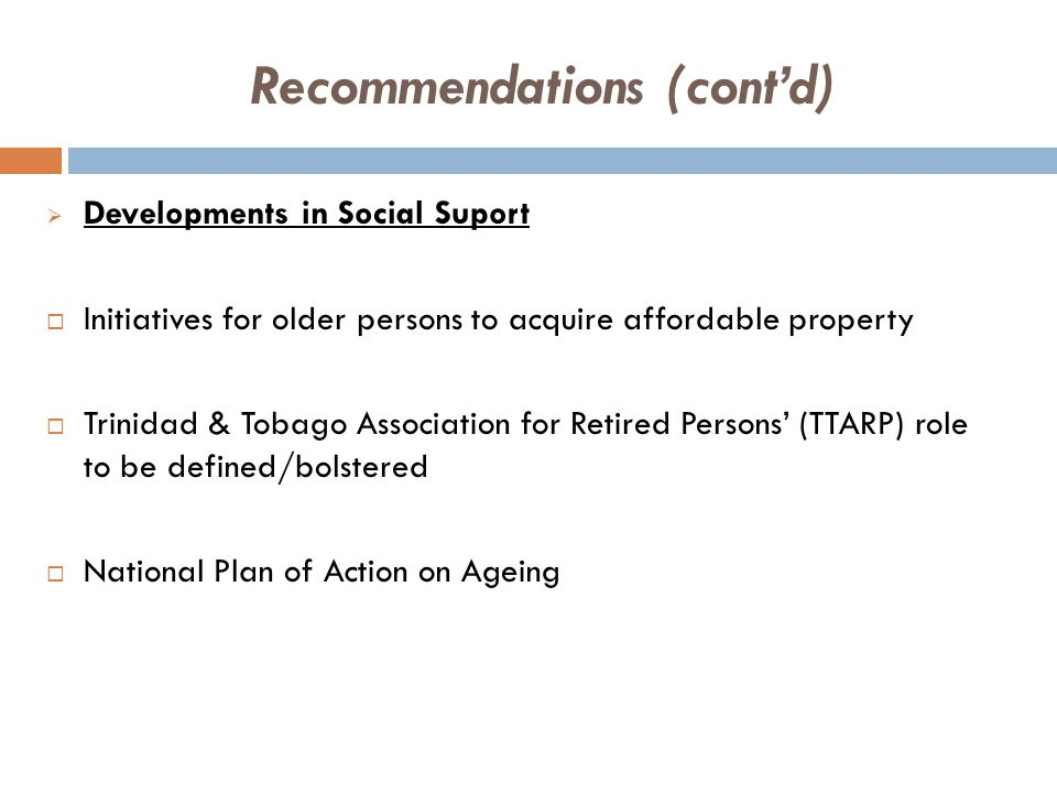 Recommendations (cont'd)  Developments in Social Suport  Initiatives for older persons to acquire affordable property  Trinidad & Tobago Association for Retired Persons' (TTARP) role to be defined/bolstered  National Plan of Action on Ageing