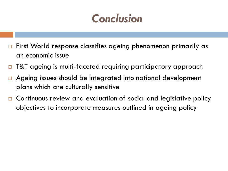 Conclusion  First World response classifies ageing phenomenon primarily as an economic issue  T&T ageing is multi-faceted requiring participatory approach  Ageing issues should be integrated into national development plans which are culturally sensitive  Continuous review and evaluation of social and legislative policy objectives to incorporate measures outlined in ageing policy