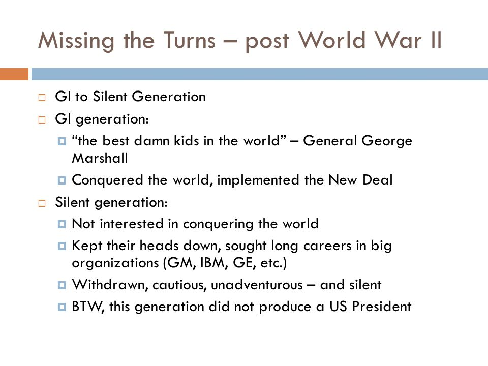 Missing the Turns – post World War II  GI to Silent Generation  GI generation:  the best damn kids in the world – General George Marshall  Conquered the world, implemented the New Deal  Silent generation:  Not interested in conquering the world  Kept their heads down, sought long careers in big organizations (GM, IBM, GE, etc.)  Withdrawn, cautious, unadventurous – and silent  BTW, this generation did not produce a US President