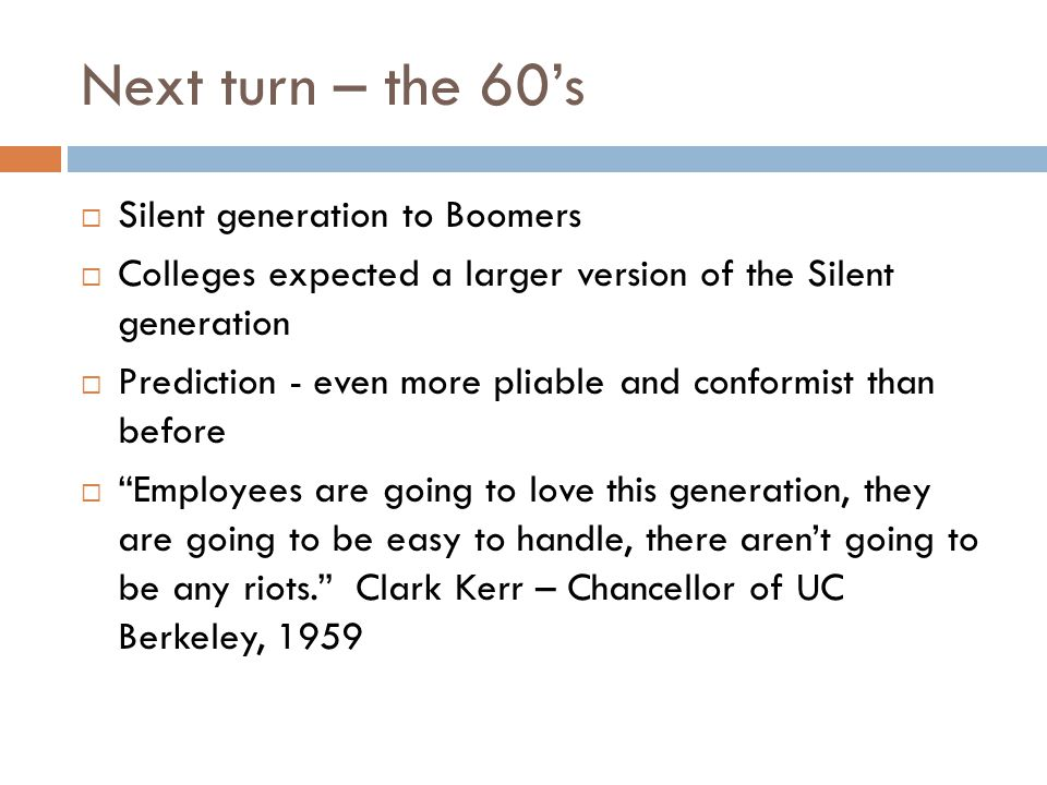 Next turn – the 60's  Silent generation to Boomers  Colleges expected a larger version of the Silent generation  Prediction - even more pliable and conformist than before  Employees are going to love this generation, they are going to be easy to handle, there aren't going to be any riots. Clark Kerr – Chancellor of UC Berkeley, 1959