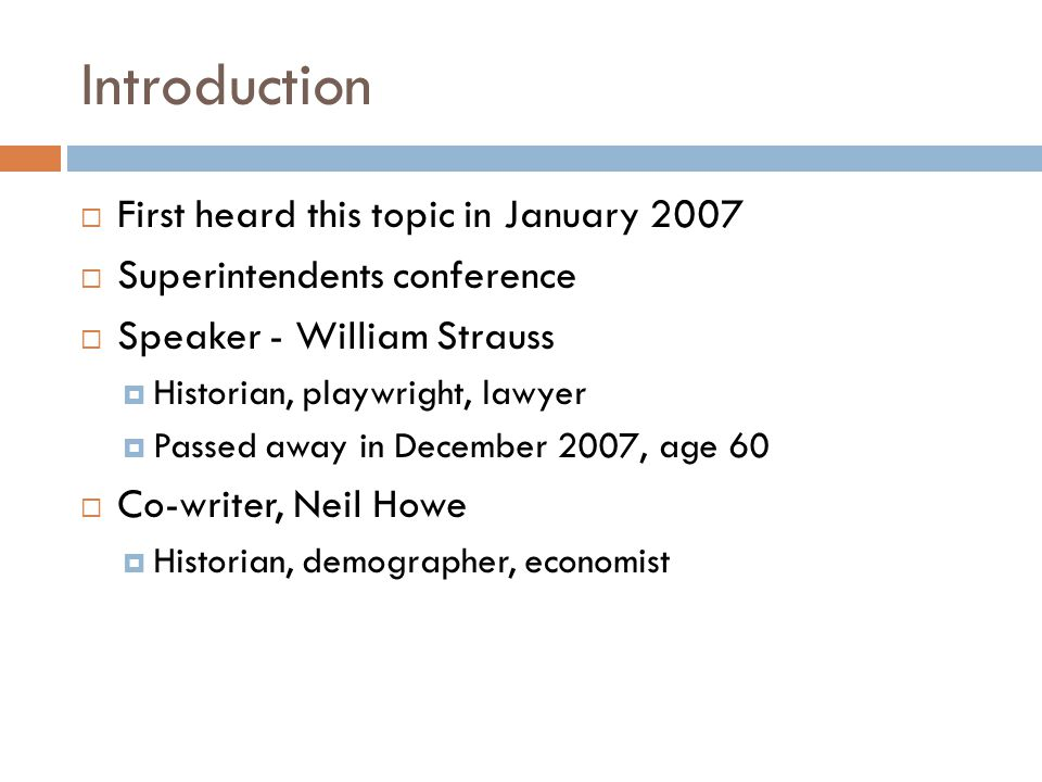 Introduction  First heard this topic in January 2007  Superintendents conference  Speaker - William Strauss  Historian, playwright, lawyer  Passed away in December 2007, age 60  Co-writer, Neil Howe  Historian, demographer, economist