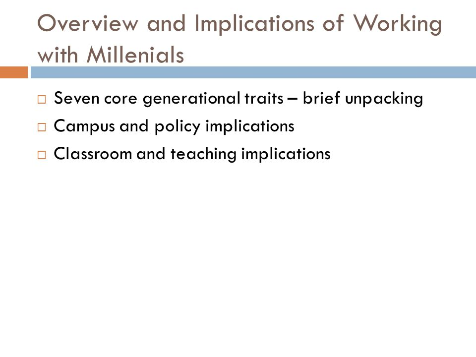 Overview and Implications of Working with Millenials  Seven core generational traits – brief unpacking  Campus and policy implications  Classroom and teaching implications