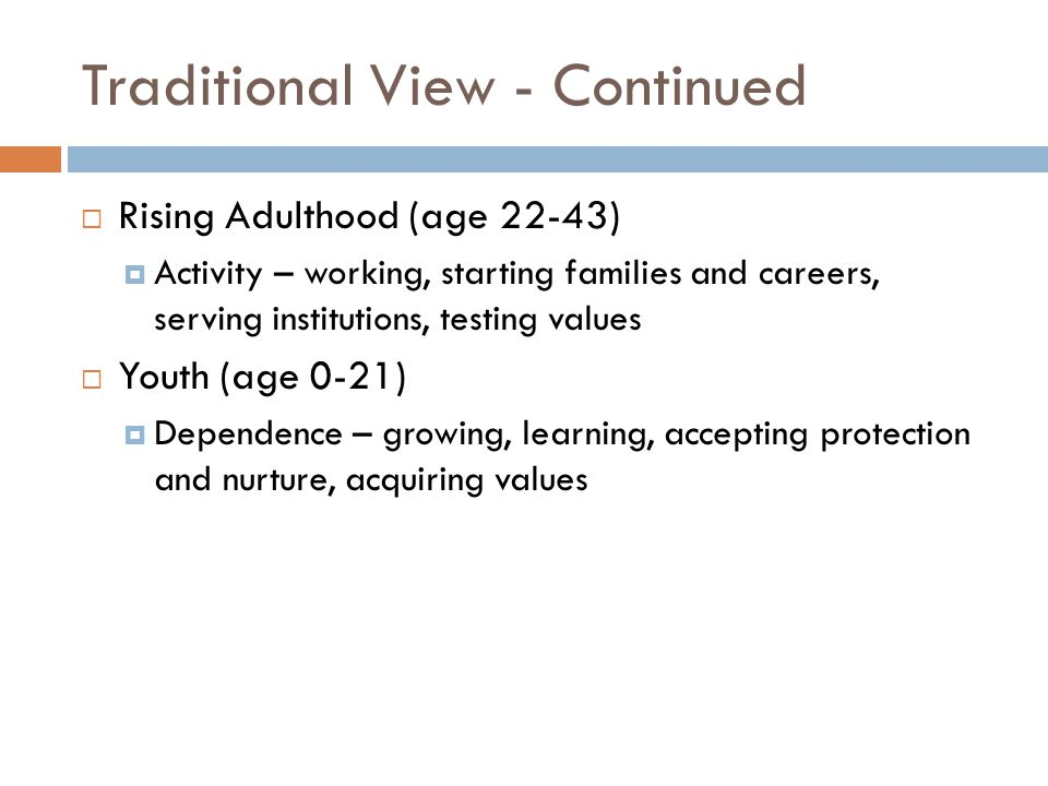 Traditional View - Continued  Rising Adulthood (age 22-43)  Activity – working, starting families and careers, serving institutions, testing values  Youth (age 0-21)  Dependence – growing, learning, accepting protection and nurture, acquiring values