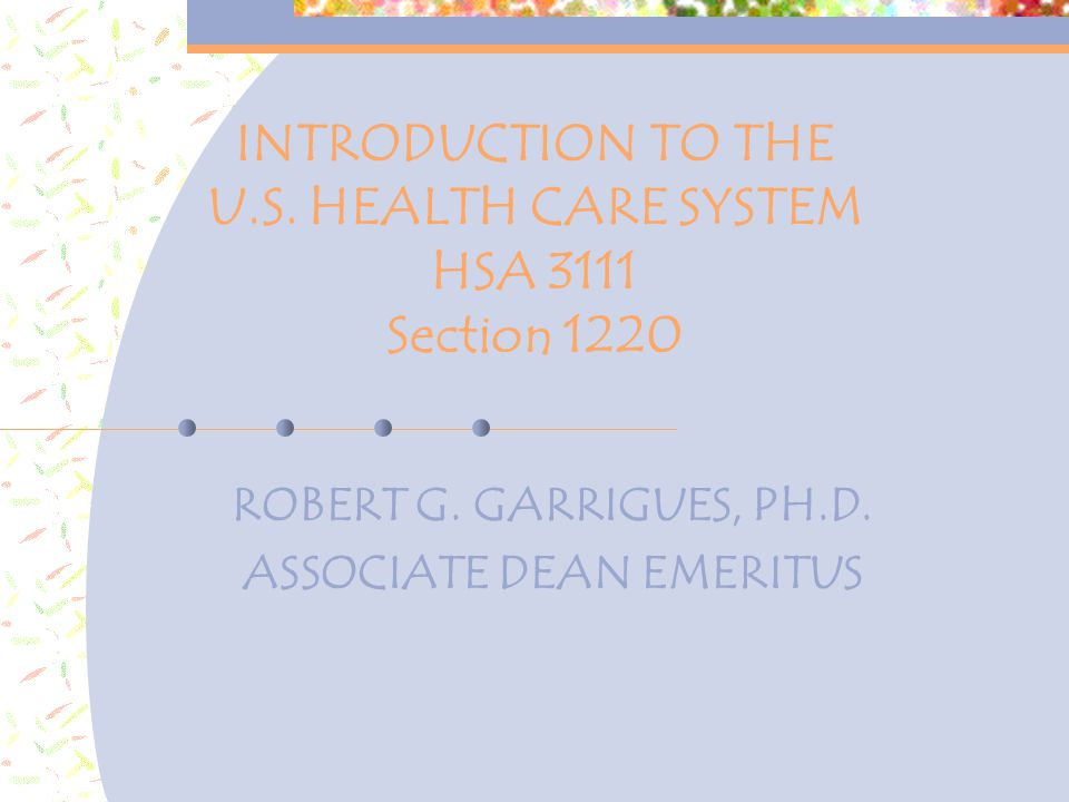 INTRODUCTION TO THE U.S. HEALTH CARE SYSTEM HSA 3111 Section 1220 ROBERT G.