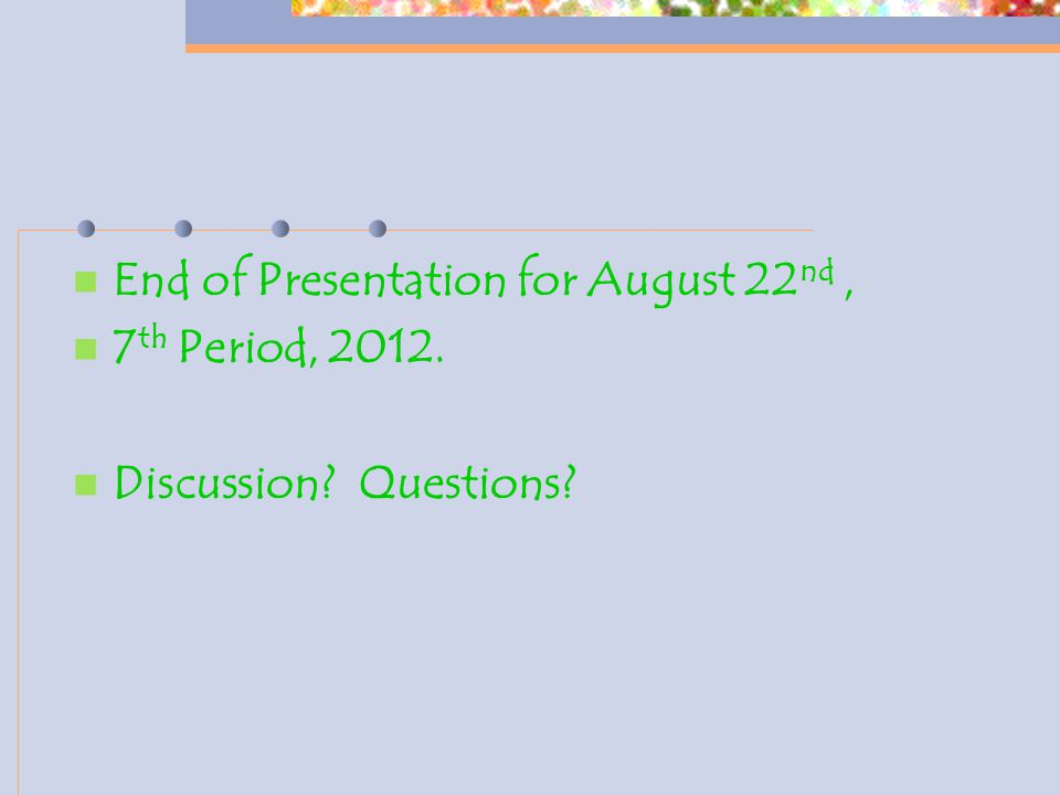 End of Presentation for August 22 nd, 7 th Period, 2012. Discussion Questions