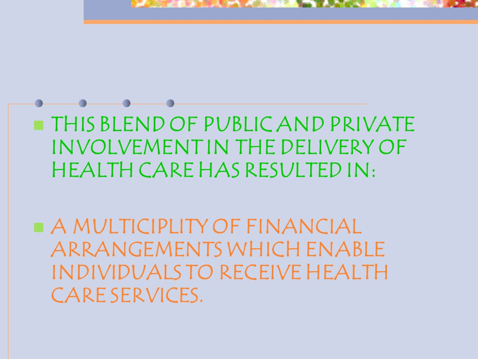 THIS BLEND OF PUBLIC AND PRIVATE INVOLVEMENT IN THE DELIVERY OF HEALTH CARE HAS RESULTED IN: A MULTICIPLITY OF FINANCIAL ARRANGEMENTS WHICH ENABLE INDIVIDUALS TO RECEIVE HEALTH CARE SERVICES.