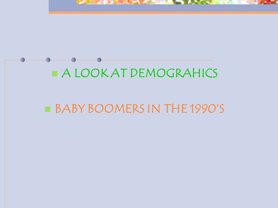 A LOOK AT DEMOGRAHICS BABY BOOMERS IN THE 1990'S