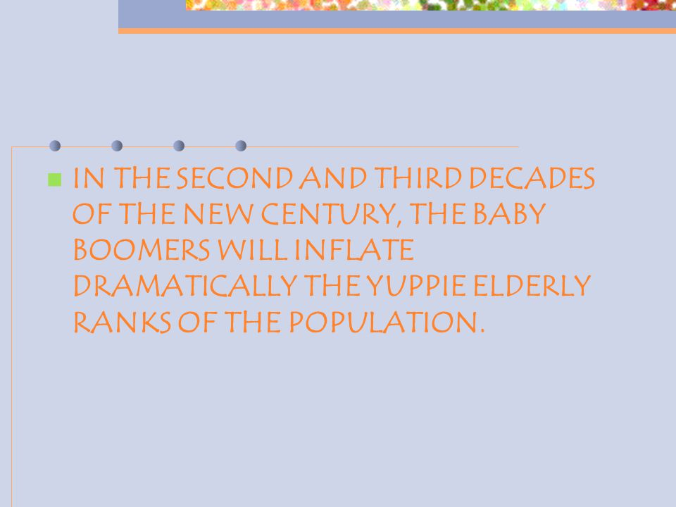 IN THE SECOND AND THIRD DECADES OF THE NEW CENTURY, THE BABY BOOMERS WILL INFLATE DRAMATICALLY THE YUPPIE ELDERLY RANKS OF THE POPULATION.