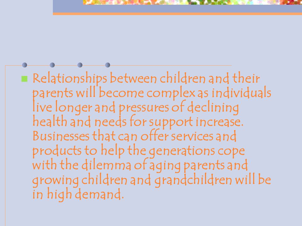 Relationships between children and their parents will become complex as individuals live longer and pressures of declining health and needs for support increase.