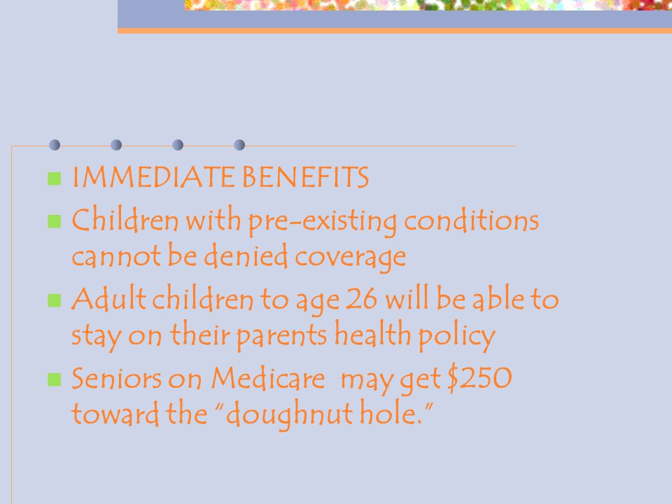 IMMEDIATE BENEFITS Children with pre-existing conditions cannot be denied coverage Adult children to age 26 will be able to stay on their parents health policy Seniors on Medicare may get $250 toward the doughnut hole.