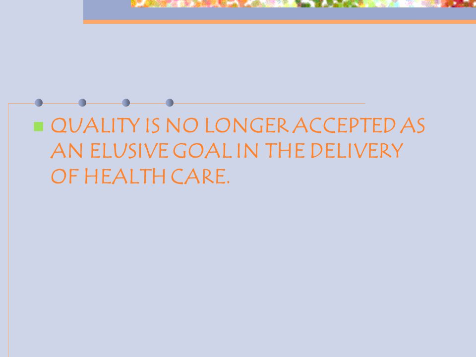 QUALITY IS NO LONGER ACCEPTED AS AN ELUSIVE GOAL IN THE DELIVERY OF HEALTH CARE.