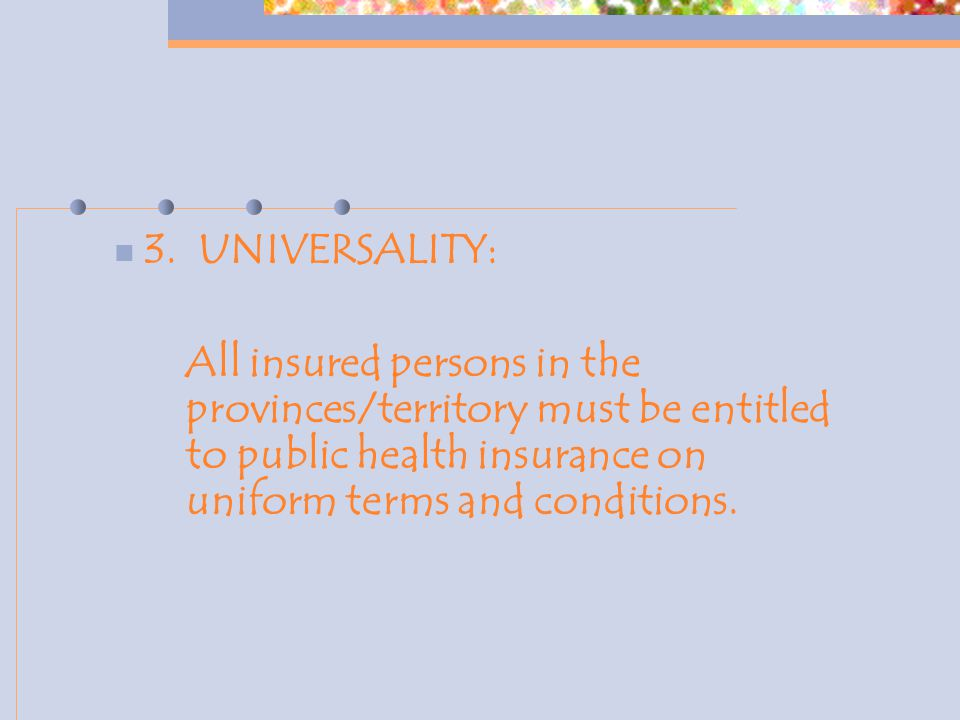 3. UNIVERSALITY: All insured persons in the provinces/territory must be entitled to public health insurance on uniform terms and conditions.