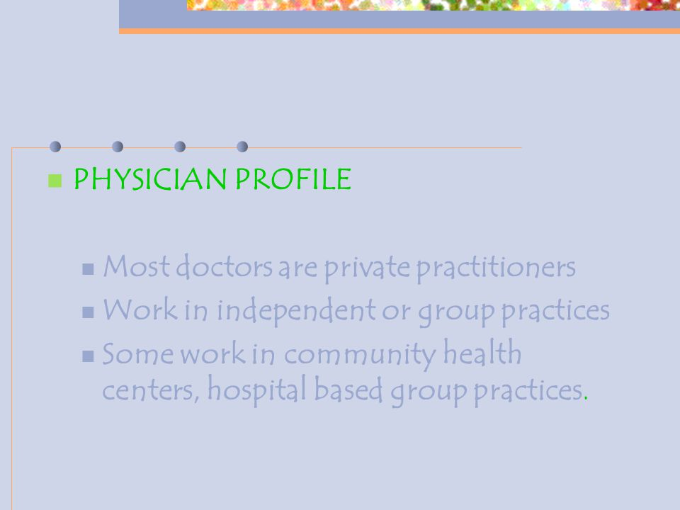 PHYSICIAN PROFILE Most doctors are private practitioners Work in independent or group practices Some work in community health centers, hospital based group practices.