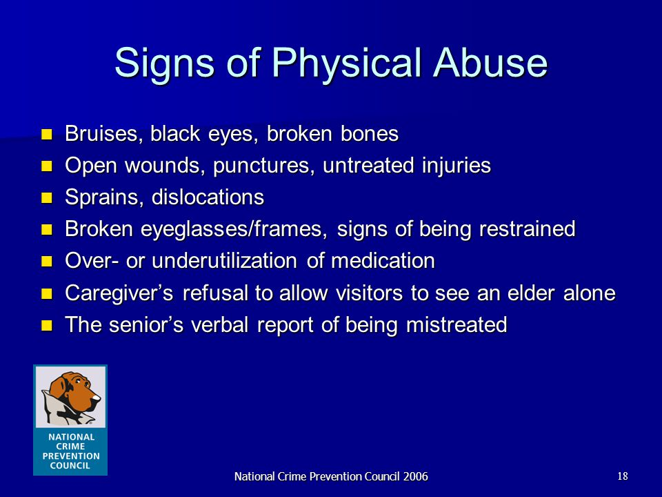 National Crime Prevention Council 200618 Signs of Physical Abuse Bruises, black eyes, broken bones Bruises, black eyes, broken bones Open wounds, punc