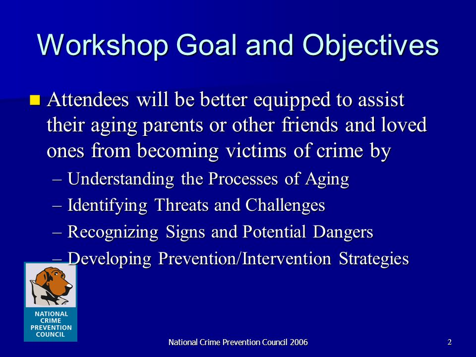National Crime Prevention Council 20062 Workshop Goal and Objectives Attendees will be better equipped to assist their aging parents or other friends