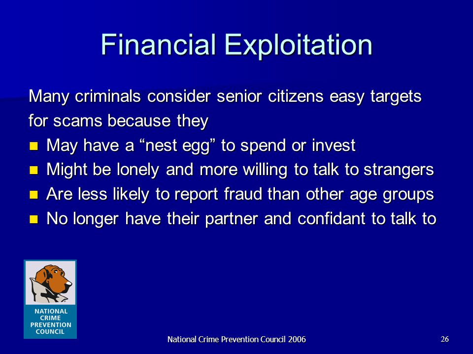 National Crime Prevention Council 200626 Financial Exploitation Many criminals consider senior citizens easy targets for scams because they May have a