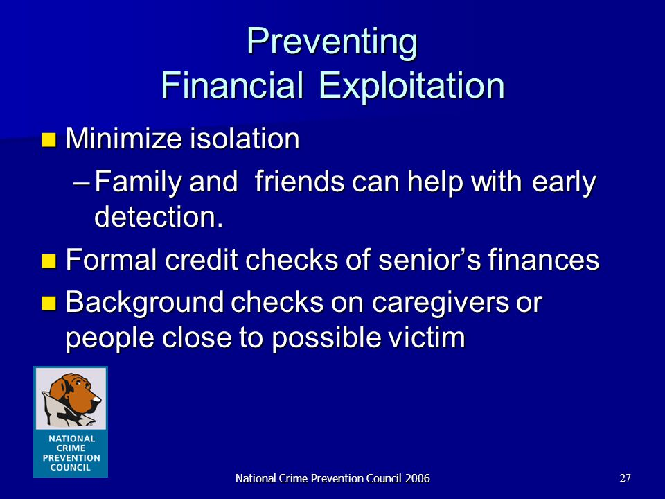 National Crime Prevention Council 200627 Preventing Financial Exploitation Minimize isolation Minimize isolation –Family and friends can help with ear