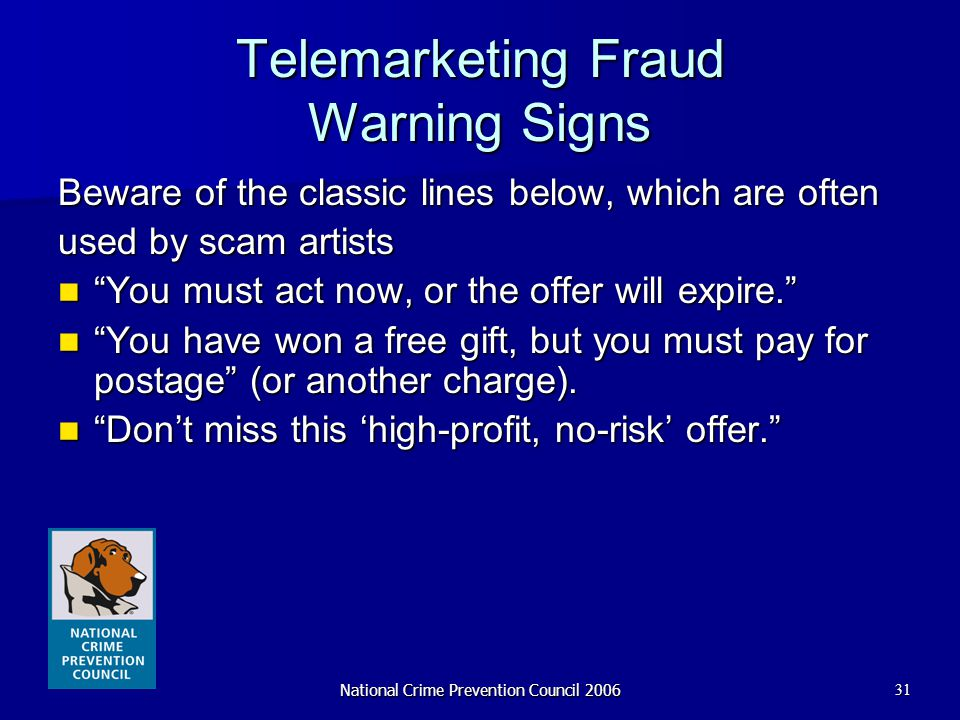 "National Crime Prevention Council 200631 Telemarketing Fraud Warning Signs Beware of the classic lines below, which are often used by scam artists ""Yo"