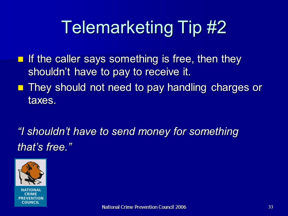 National Crime Prevention Council 200633 Telemarketing Tip #2 If the caller says something is free, then they shouldn't have to pay to receive it. If