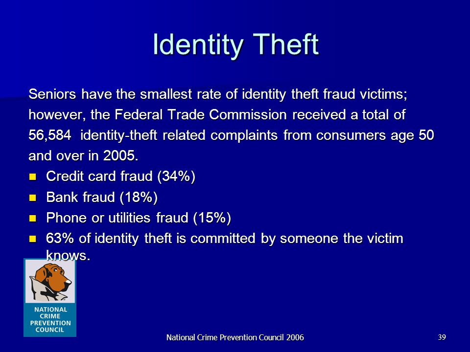 National Crime Prevention Council 200639 Identity Theft Seniors have the smallest rate of identity theft fraud victims; however, the Federal Trade Com