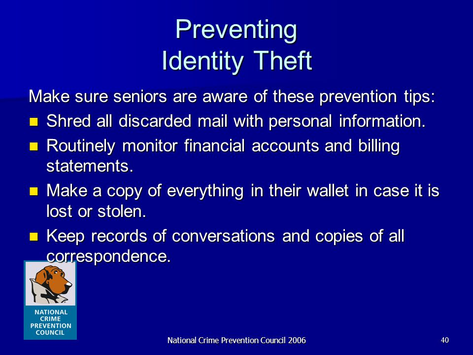 National Crime Prevention Council 200640 Preventing Identity Theft Make sure seniors are aware of these prevention tips: Shred all discarded mail with