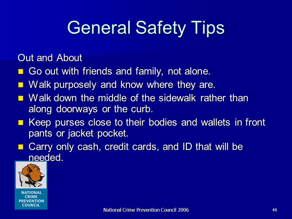 National Crime Prevention Council 200646 General Safety Tips Out and About Go out with friends and family, not alone. Go out with friends and family,