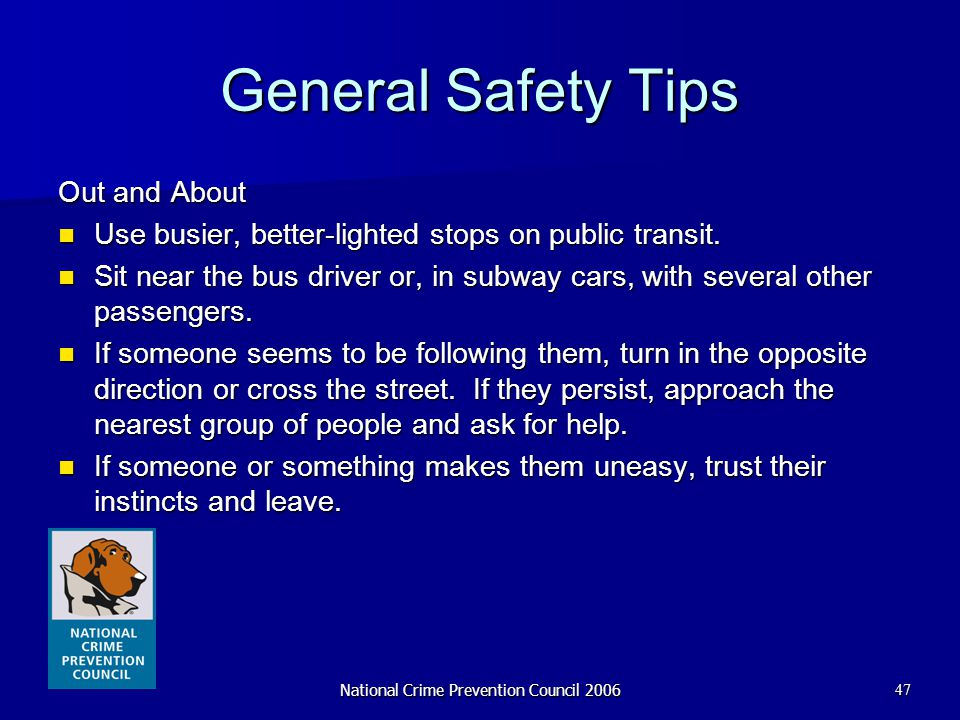National Crime Prevention Council 200647 General Safety Tips Out and About Use busier, better-lighted stops on public transit. Use busier, better-ligh