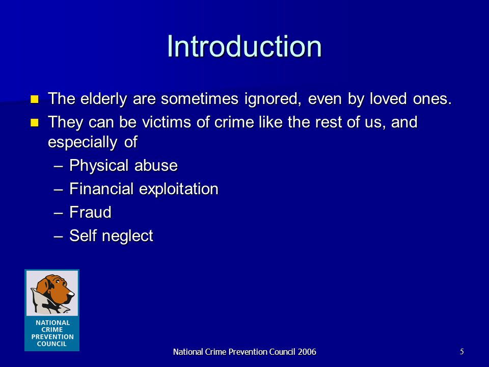 National Crime Prevention Council 20065 Introduction The elderly are sometimes ignored, even by loved ones. The elderly are sometimes ignored, even by
