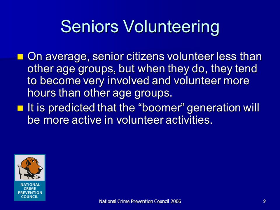National Crime Prevention Council 20069 Seniors Volunteering On average, senior citizens volunteer less than other age groups, but when they do, they