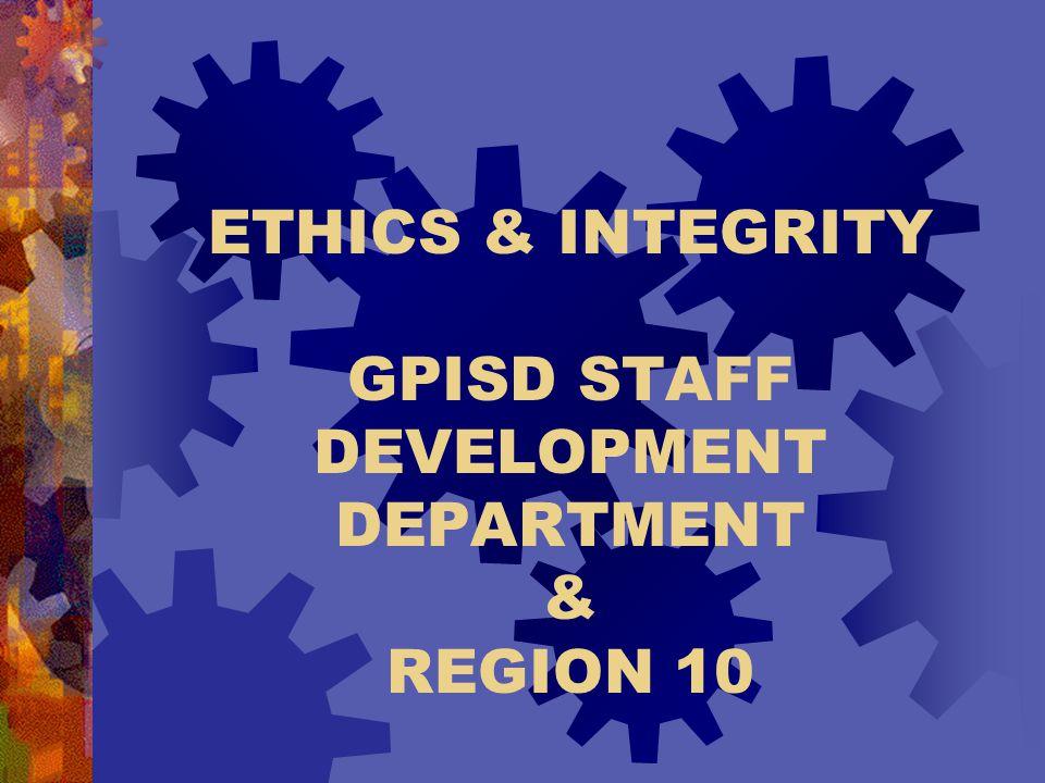 ETHICS & INTEGRITY GPISD STAFF DEVELOPMENT DEPARTMENT & REGION 10