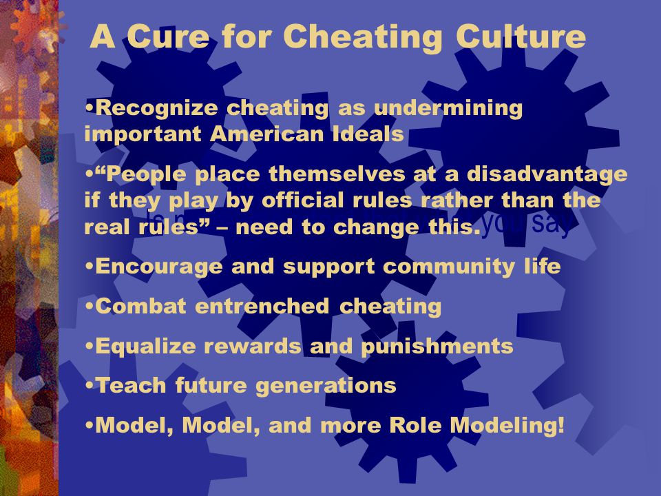 A Cure for Cheating Culture Is more important that what you say Recognize cheating as undermining important American Ideals People place themselves at a disadvantage if they play by official rules rather than the real rules – need to change this.