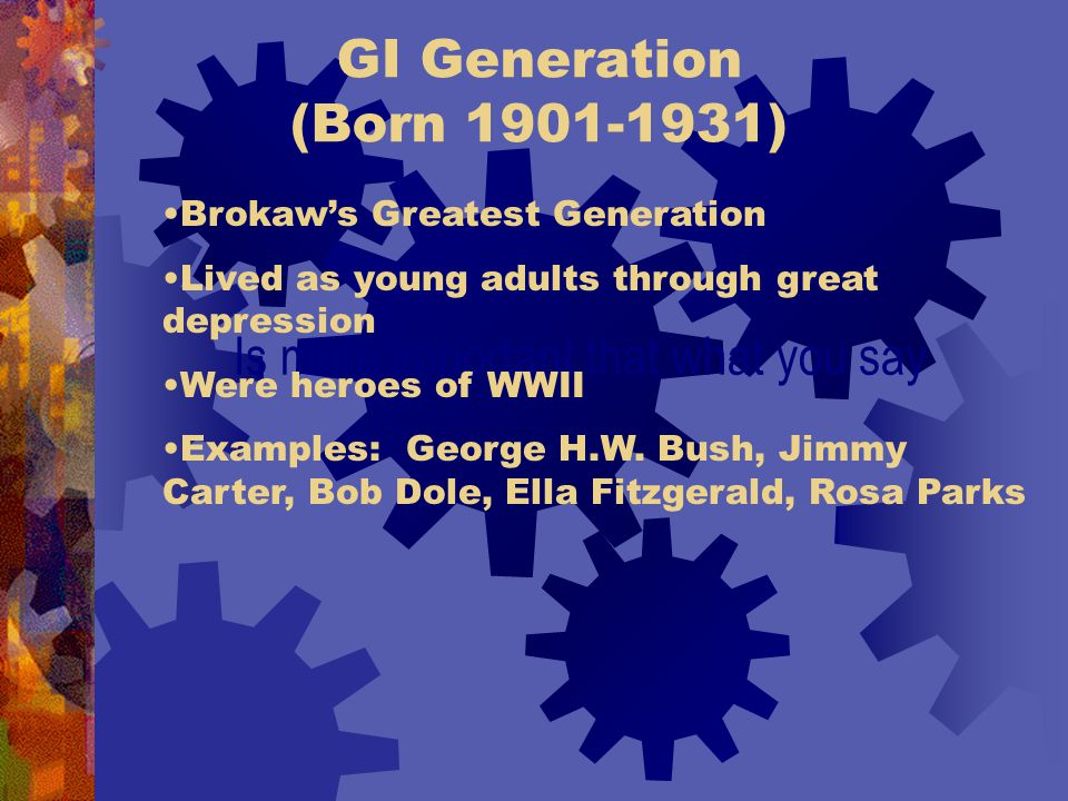 GI Generation (Born 1901-1931) Is more important that what you say Brokaw's Greatest Generation Lived as young adults through great depression Were heroes of WWII Examples: George H.W.