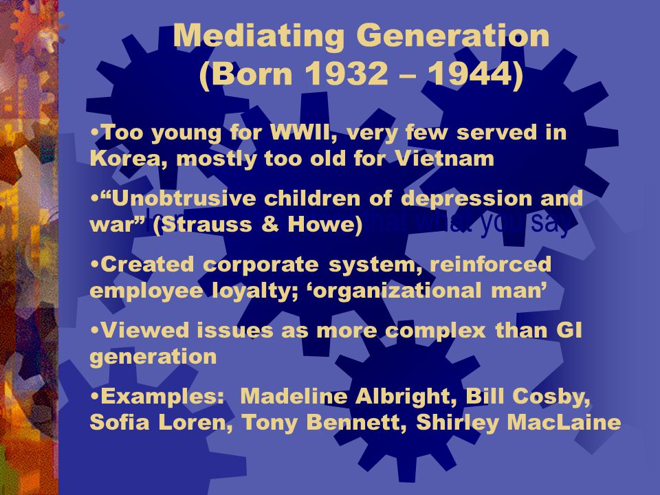 Mediating Generation (Born 1932 – 1944) Is more important that what you say Too young for WWII, very few served in Korea, mostly too old for Vietnam Unobtrusive children of depression and war (Strauss & Howe) Created corporate system, reinforced employee loyalty; 'organizational man' Viewed issues as more complex than GI generation Examples: Madeline Albright, Bill Cosby, Sofia Loren, Tony Bennett, Shirley MacLaine