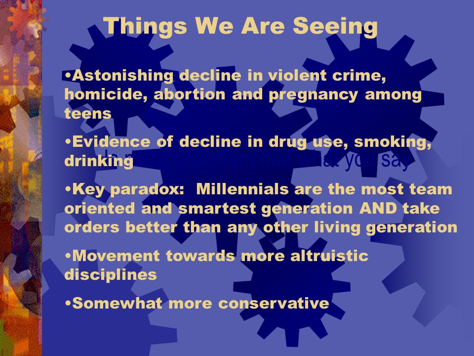Things We Are Seeing Is more important that what you say Astonishing decline in violent crime, homicide, abortion and pregnancy among teens Evidence of decline in drug use, smoking, drinking Key paradox: Millennials are the most team oriented and smartest generation AND take orders better than any other living generation Movement towards more altruistic disciplines Somewhat more conservative
