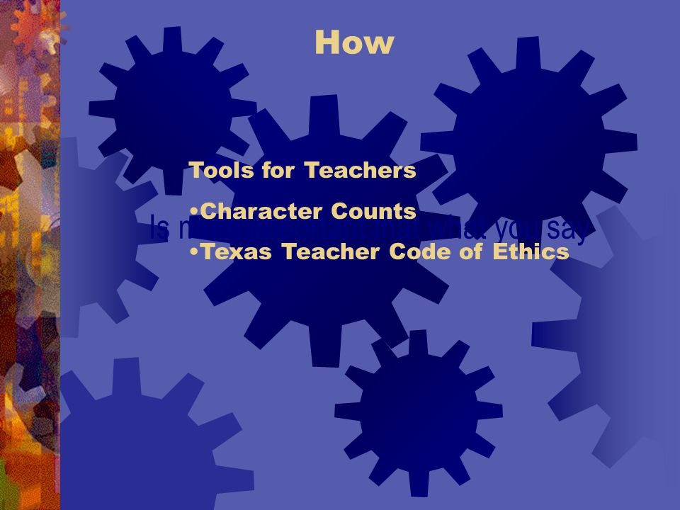 How Is more important that what you say Tools for Teachers Character Counts Texas Teacher Code of Ethics