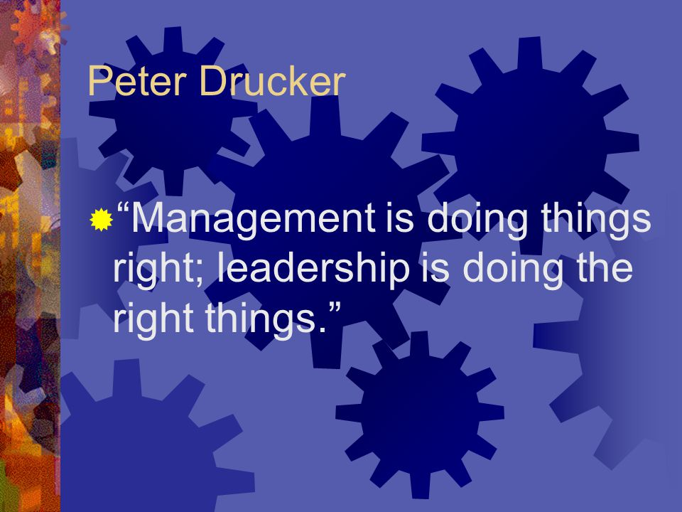 Peter Drucker  Management is doing things right; leadership is doing the right things.