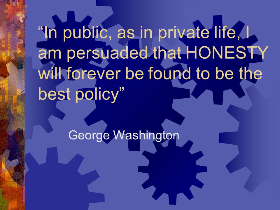 """""""In public, as in private life, I am persuaded that HONESTY will forever be found to be the best policy"""" George Washington"""