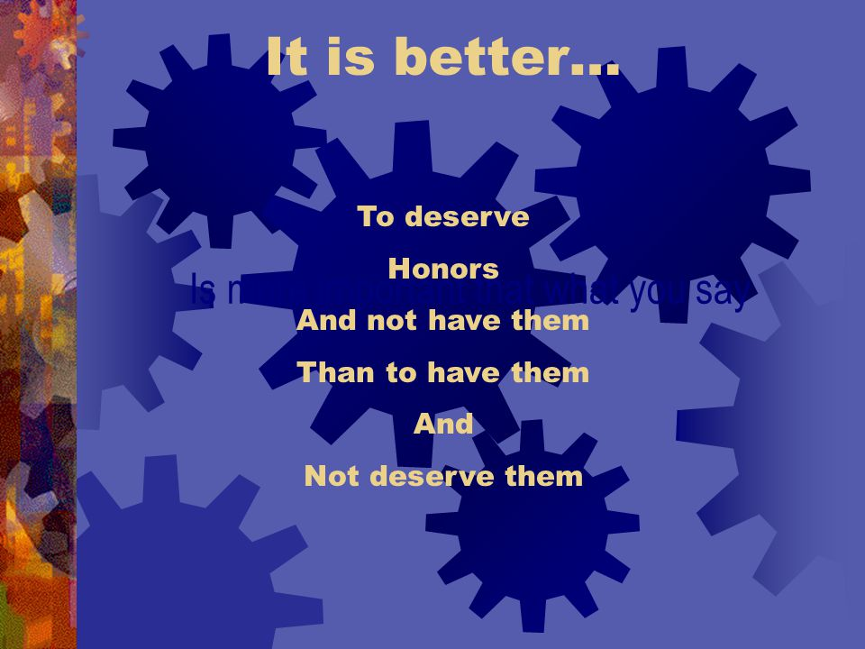 It is better… Is more important that what you say To deserve Honors And not have them Than to have them And Not deserve them