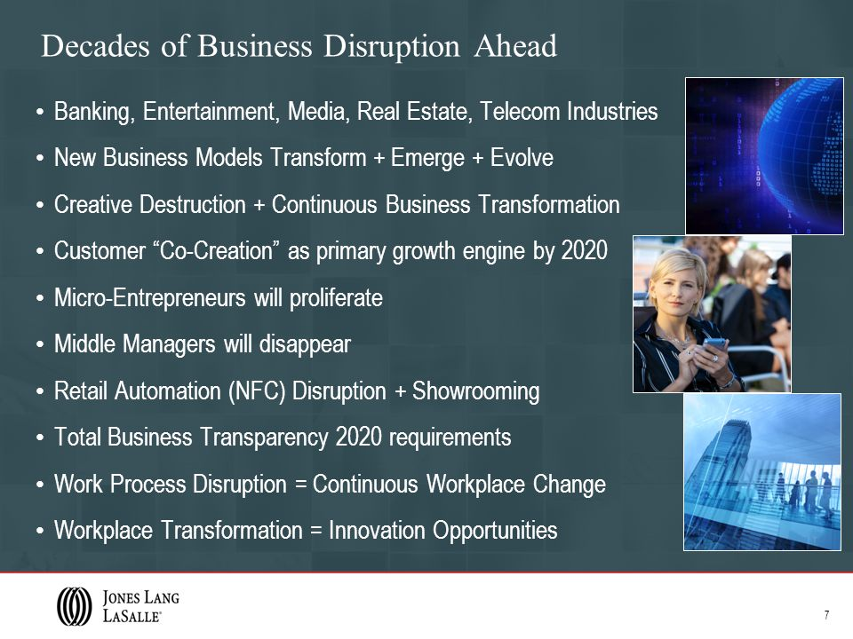 Decades of Business Disruption Ahead Banking, Entertainment, Media, Real Estate, Telecom Industries New Business Models Transform + Emerge + Evolve Creative Destruction + Continuous Business Transformation Customer Co-Creation as primary growth engine by 2020 Micro-Entrepreneurs will proliferate Middle Managers will disappear Retail Automation (NFC) Disruption + Showrooming Total Business Transparency 2020 requirements Work Process Disruption = Continuous Workplace Change Workplace Transformation = Innovation Opportunities 7