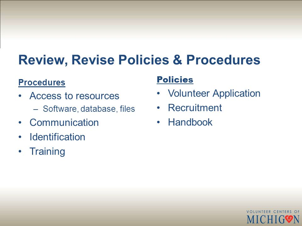 Review, Revise Policies & Procedures Procedures Access to resources –Software, database, files Communication Identification Training Policies Volunteer Application Recruitment Handbook
