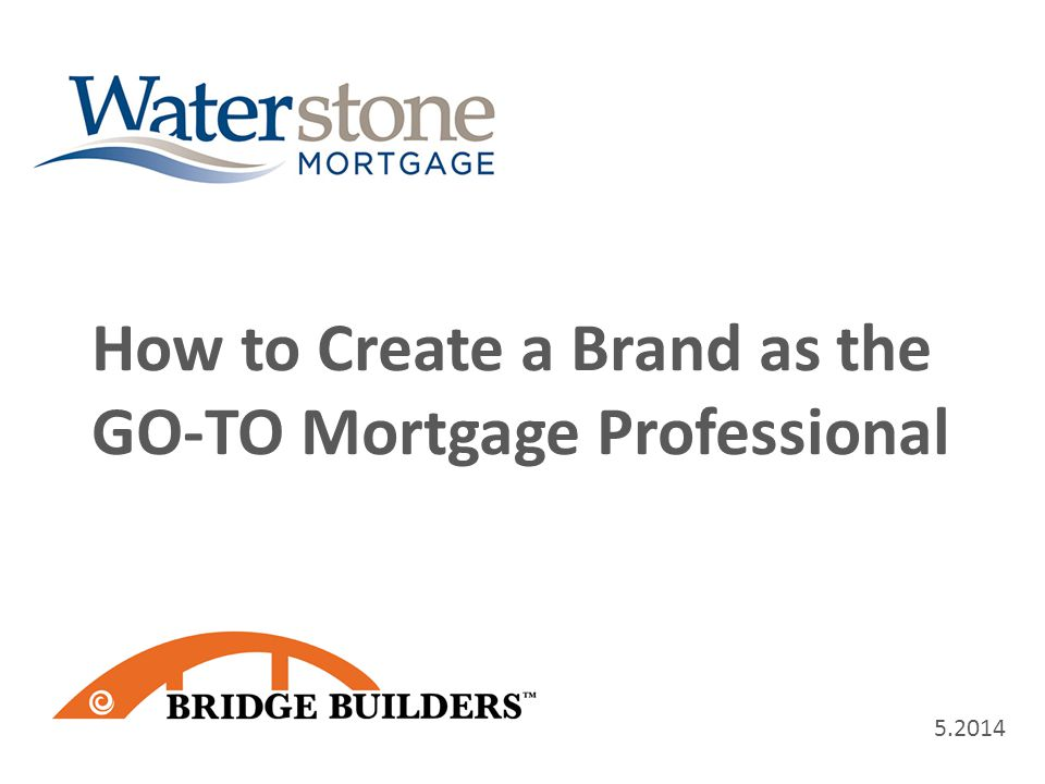 5.2014 How to Create a Brand as the GO-TO Mortgage Professional