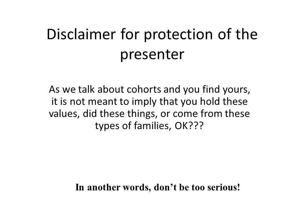 Disclaimer for protection of the presenter As we talk about cohorts and you find yours, it is not meant to imply that you hold these values, did these things, or come from these types of families, OK??.