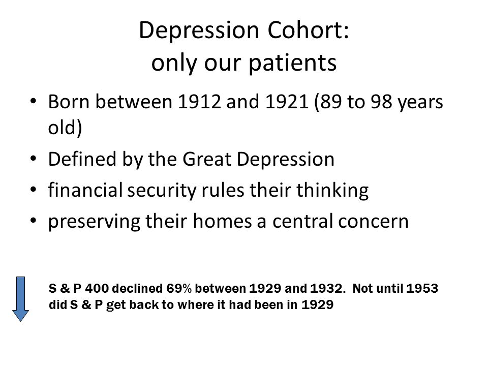 Depression Cohort: only our patients Born between 1912 and 1921 (89 to 98 years old) Defined by the Great Depression financial security rules their th