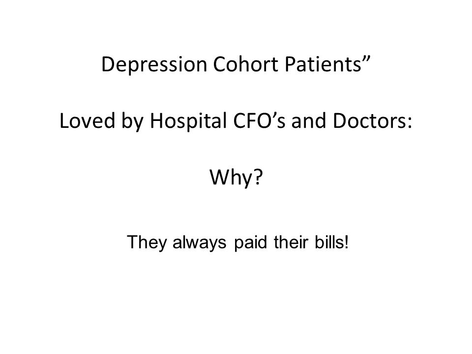 """Depression Cohort Patients"""" Loved by Hospital CFO's and Doctors: Why? They always paid their bills!"""