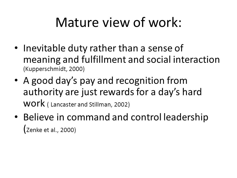 Mature view of work: Inevitable duty rather than a sense of meaning and fulfillment and social interaction (Kupperschmidt, 2000) A good day's pay and recognition from authority are just rewards for a day's hard work ( Lancaster and Stillman, 2002) Believe in command and control leadership ( Zenke et al., 2000)
